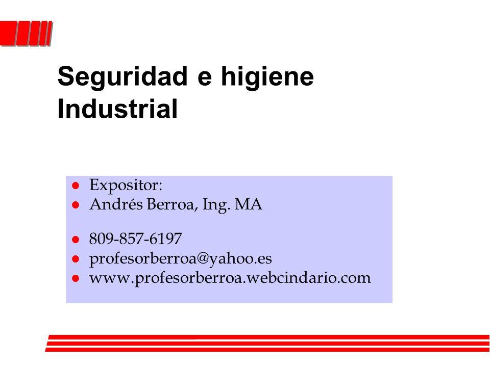 Seguridad e higiene Industrial l Expositor: l Andrés Berroa, Ing. MA l 809-857-6197 l profesorberroa@yahoo.es l www.profesorberroa.webcindario.com