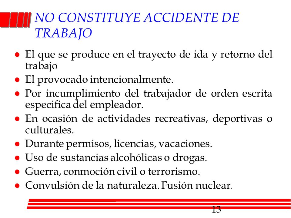 NO CONSTITUYE ACCIDENTE DE TRABAJO l El que se produce en el trayecto de ida y retorno del trabajo l El provocado intencionalmente. l Por incumplimien
