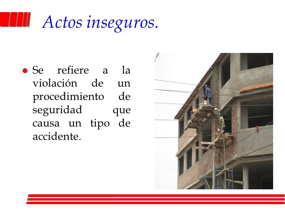 Actos inseguros. l Se refiere a la violación de un procedimiento de seguridad que causa un tipo de accidente.