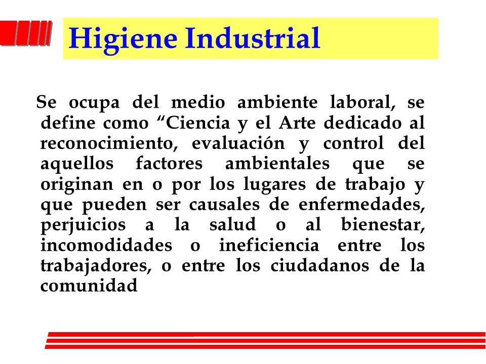 Higiene Industrial Se ocupa del medio ambiente laboral, se define como Ciencia y el Arte dedicado al reconocimiento, evaluación y control del aquellos