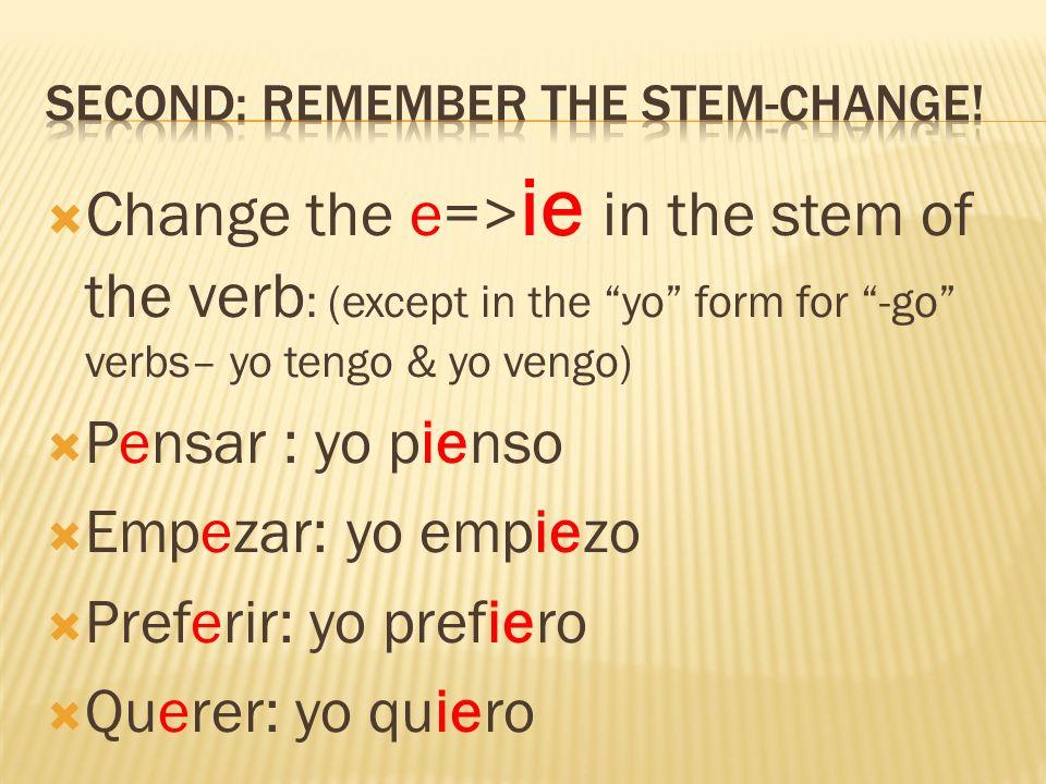 Change the e=> ie in the stem of the verb : (except in the yo form for -go verbs– yo tengo & yo vengo) Pensar : yo pienso Empezar: yo empiezo Preferir: yo prefiero Querer: yo quiero