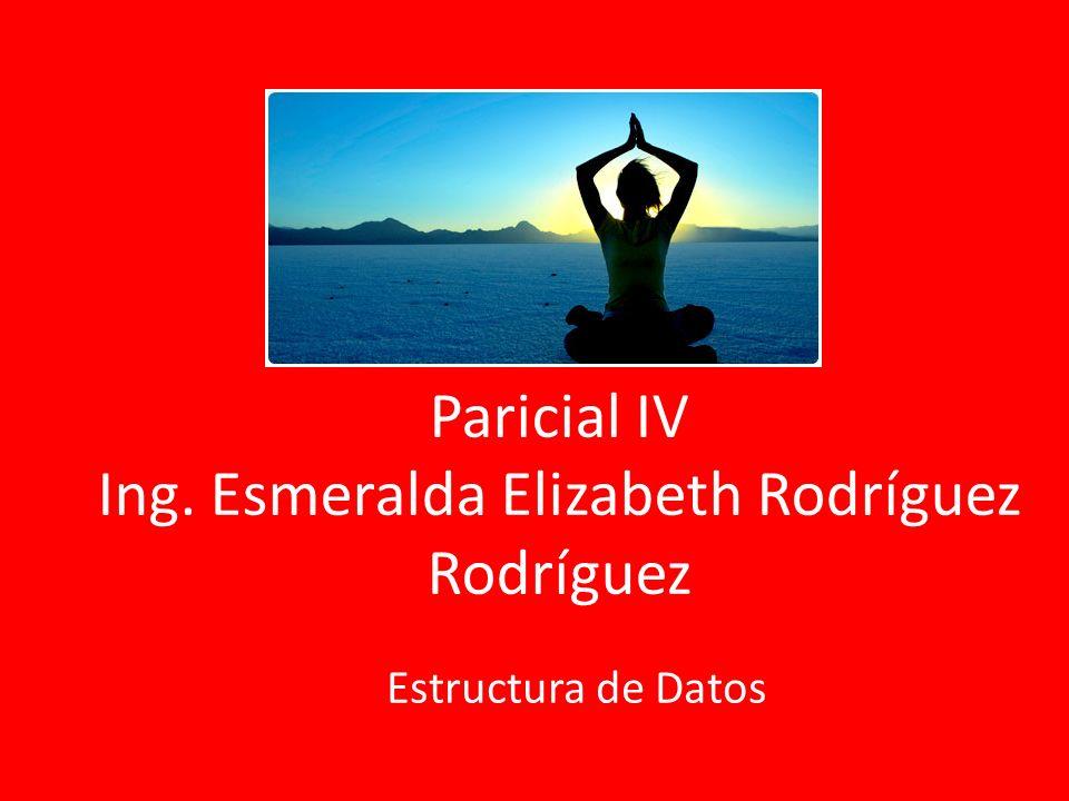 Paricial IV Ing. Esmeralda Elizabeth Rodríguez Rodríguez Estructura de Datos