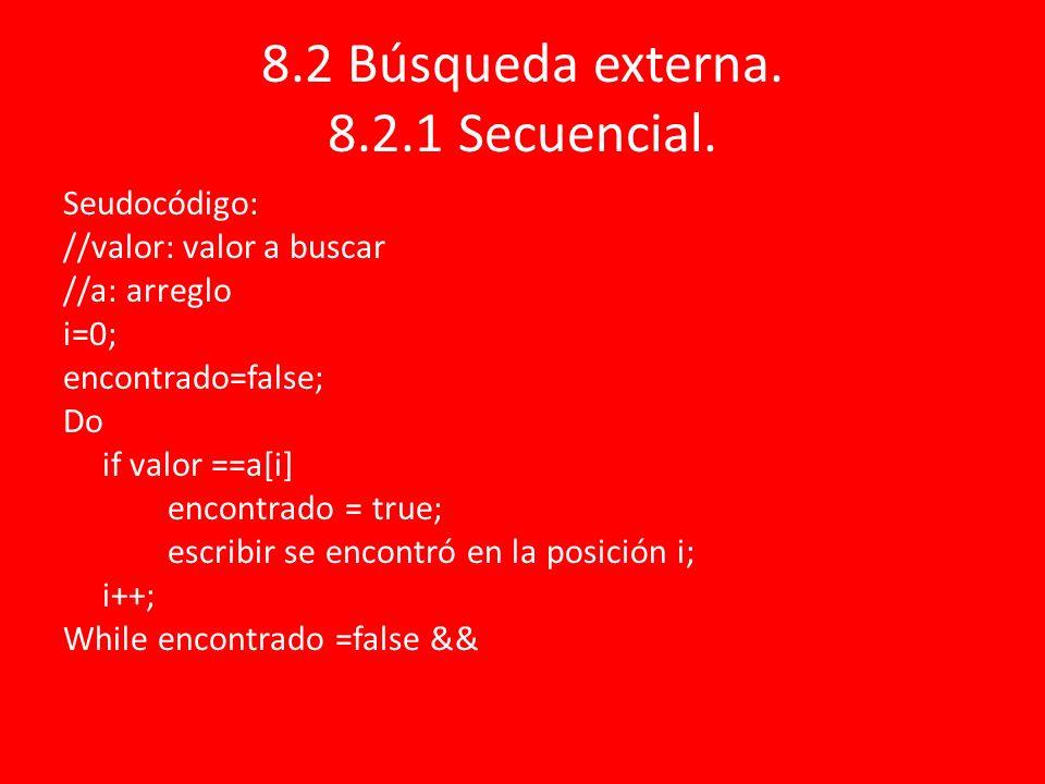 8.2 Búsqueda externa. 8.2.1 Secuencial. Seudocódigo: //valor: valor a buscar //a: arreglo i=0; encontrado=false; Do if valor ==a[i] encontrado = true;