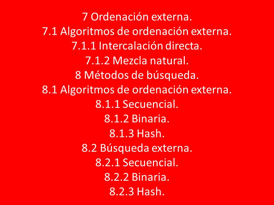 7 Ordenación externa. 7.1 Algoritmos de ordenación externa. 7.1.1 Intercalación directa. 7.1.2 Mezcla natural. 8 Métodos de búsqueda. 8.1 Algoritmos d