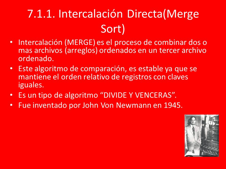 7.1.1. Intercalación Directa(Merge Sort) Intercalación (MERGE) es el proceso de combinar dos o mas archivos (arreglos) ordenados en un tercer archivo