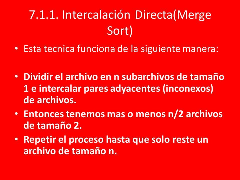 7.1.1. Intercalación Directa(Merge Sort) Esta tecnica funciona de la siguiente manera: Dividir el archivo en n subarchivos de tamaño 1 e intercalar pa