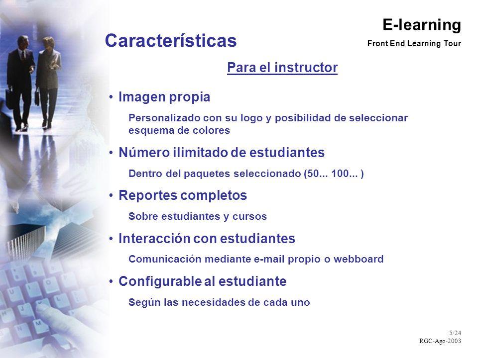 E-learning Front End Learning Tour 5/24 RGC-Ago-2003 Características Para el instructor Imagen propia Personalizado con su logo y posibilidad de seleccionar esquema de colores Número ilimitado de estudiantes Dentro del paquetes seleccionado (50...