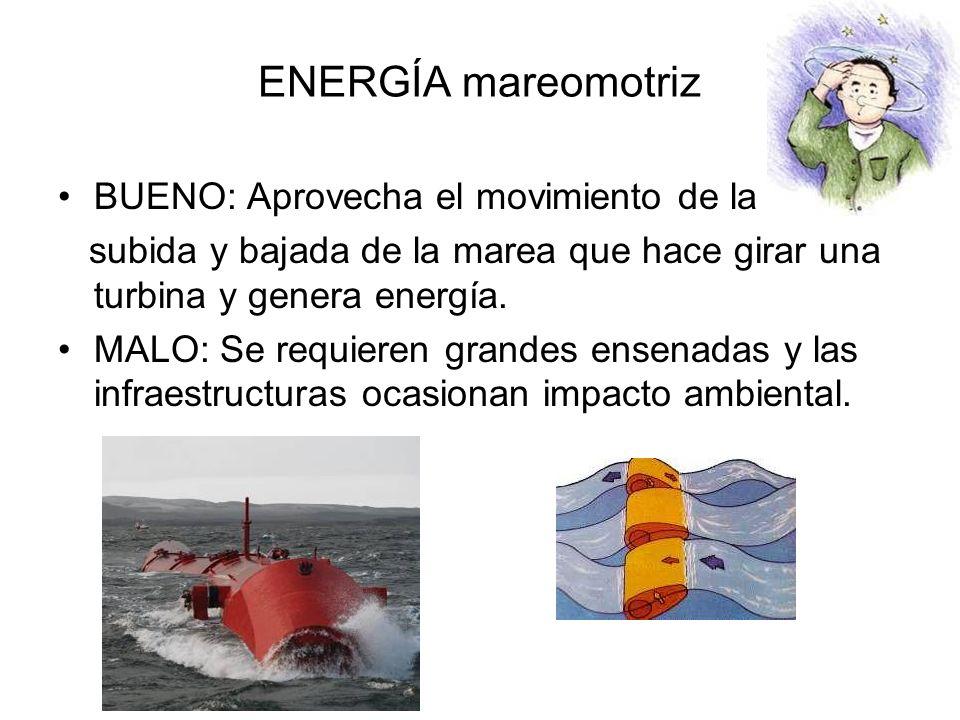 ENERGÍA mareomotriz BUENO: Aprovecha el movimiento de la subida y bajada de la marea que hace girar una turbina y genera energía.