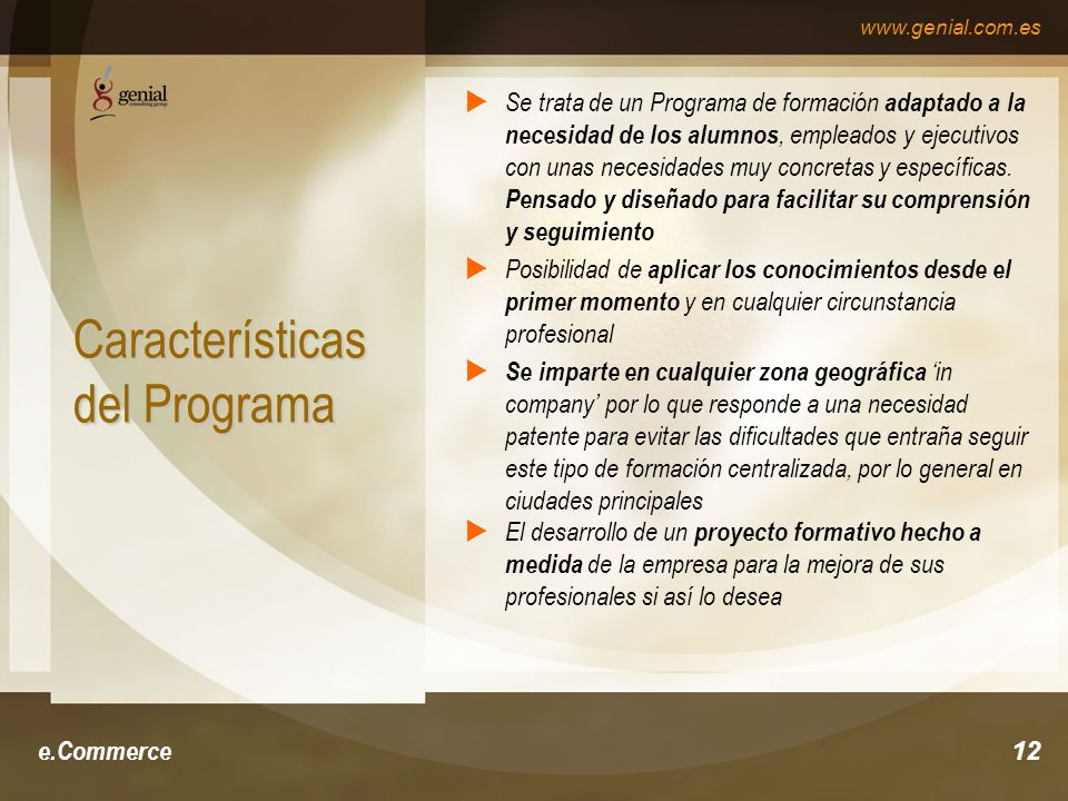 www.genial.com.es e.Commerce12 Características del Programa Se trata de un Programa de formación adaptado a la necesidad de los alumnos, empleados y ejecutivos con unas necesidades muy concretas y específicas.