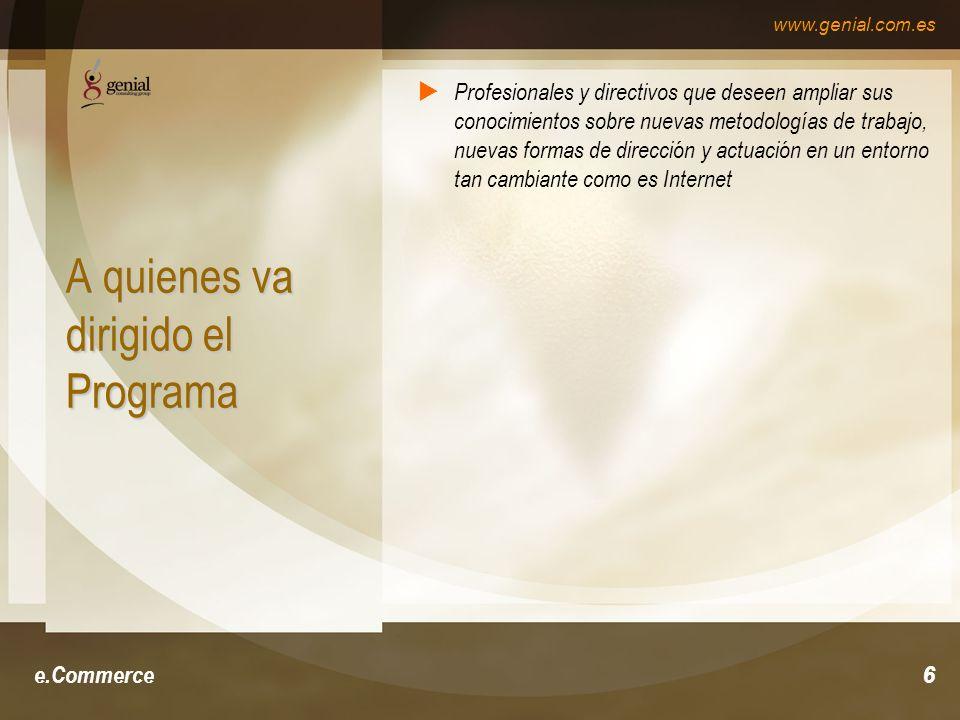 www.genial.com.es e.Commerce6 A quienes va dirigido el Programa Profesionales y directivos que deseen ampliar sus conocimientos sobre nuevas metodologías de trabajo, nuevas formas de dirección y actuación en un entorno tan cambiante como es Internet