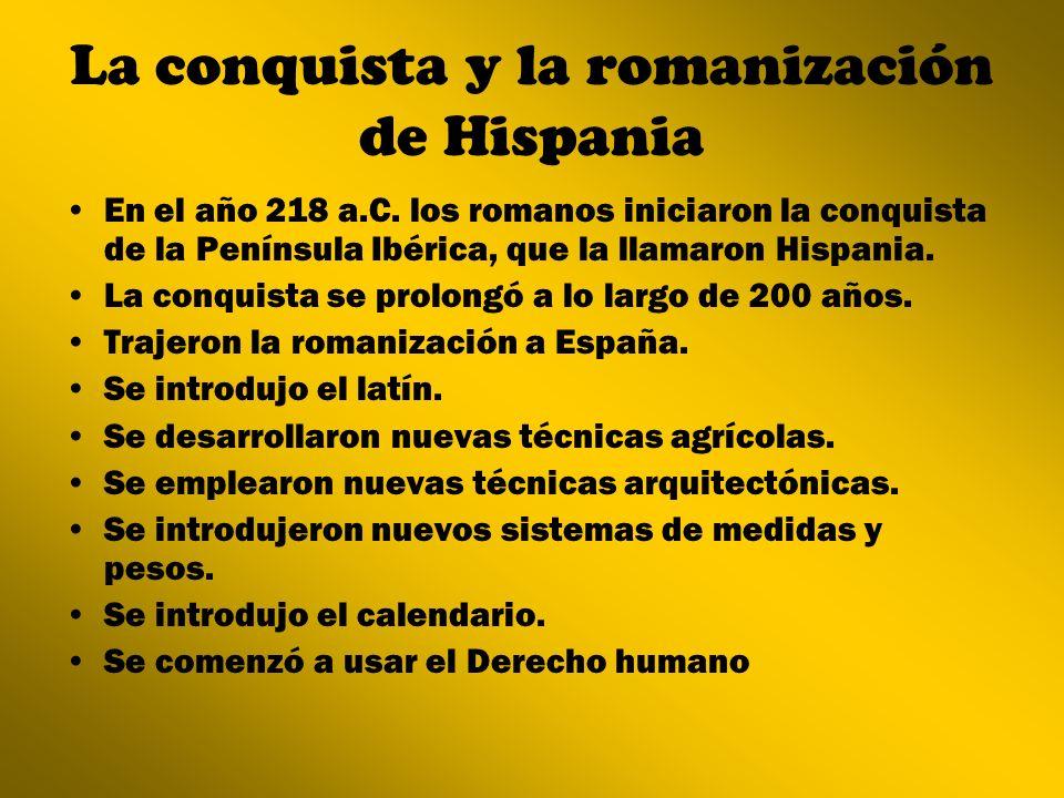La conquista y la romanización de Hispania En el año 218 a.C. los romanos iniciaron la conquista de la Península Ibérica, que la llamaron Hispania. La