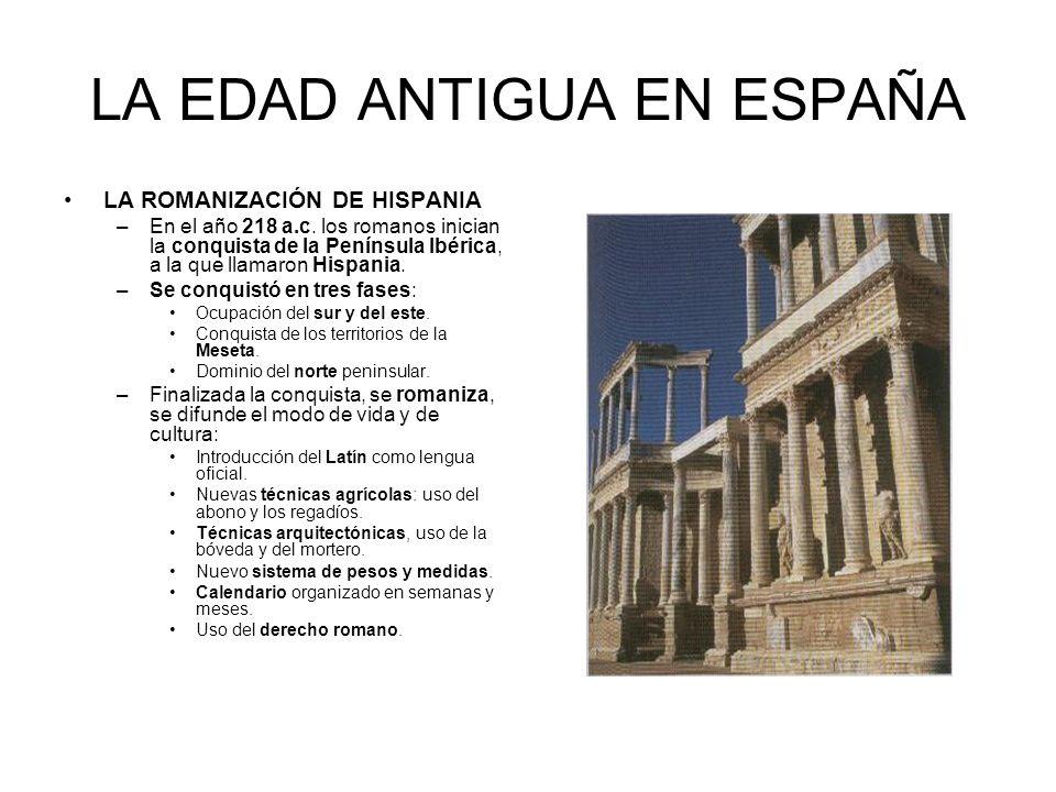 LA EDAD ANTIGUA EN ESPAÑA LA ROMANIZACIÓN DE HISPANIA –En el año 218 a.c. los romanos inician la conquista de la Península Ibérica, a la que llamaron