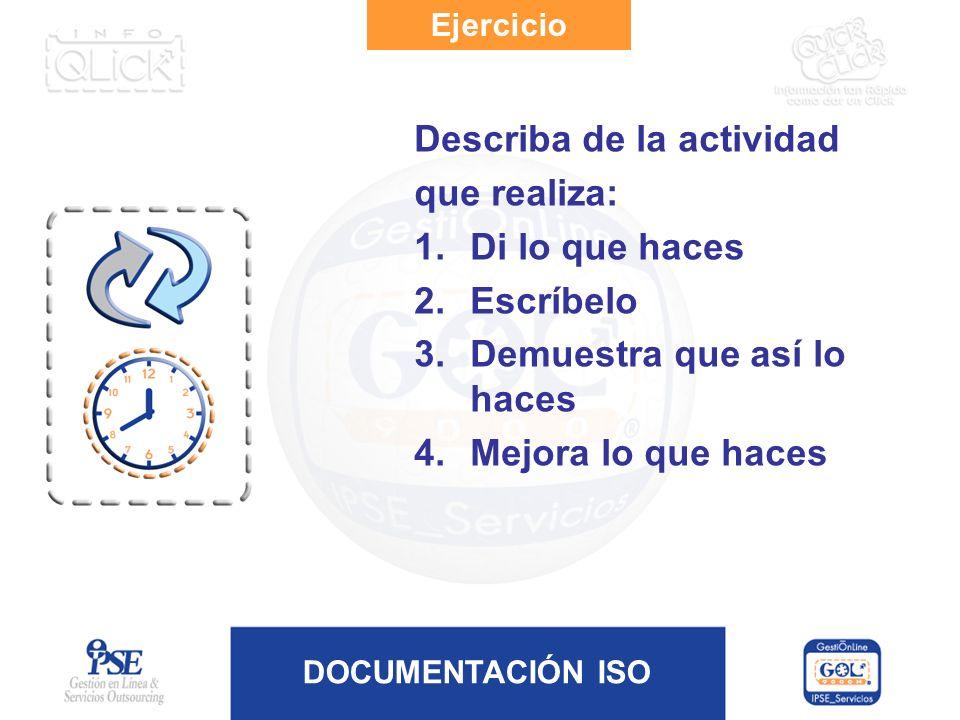 DOCUMENTACIÓN ISO Ejercicio Describa de la actividad que realiza: 1.Di lo que haces 2.Escríbelo 3.Demuestra que así lo haces 4.Mejora lo que haces