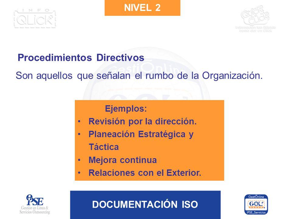 DOCUMENTACIÓN ISO NIVEL 2 Procedimientos Directivos Son aquellos que señalan el rumbo de la Organización. Ejemplos: Revisión por la dirección. Planeac