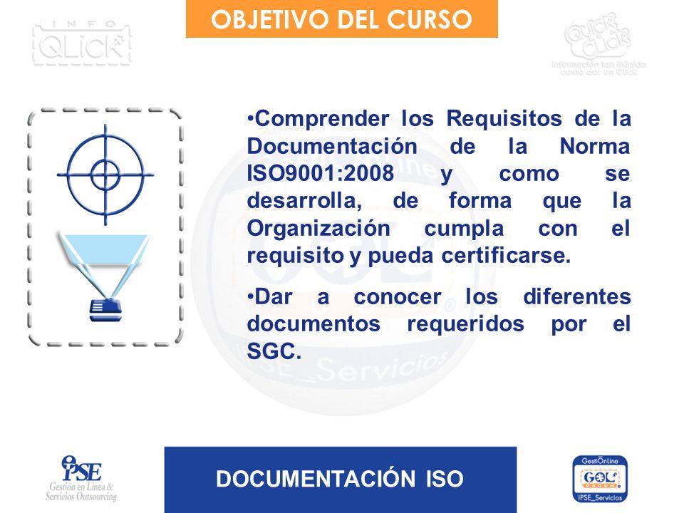 DOCUMENTACIÓN ISO OBJETIVO DEL CURSO Comprender los Requisitos de la Documentación de la Norma ISO9001:2008 y como se desarrolla, de forma que la Orga