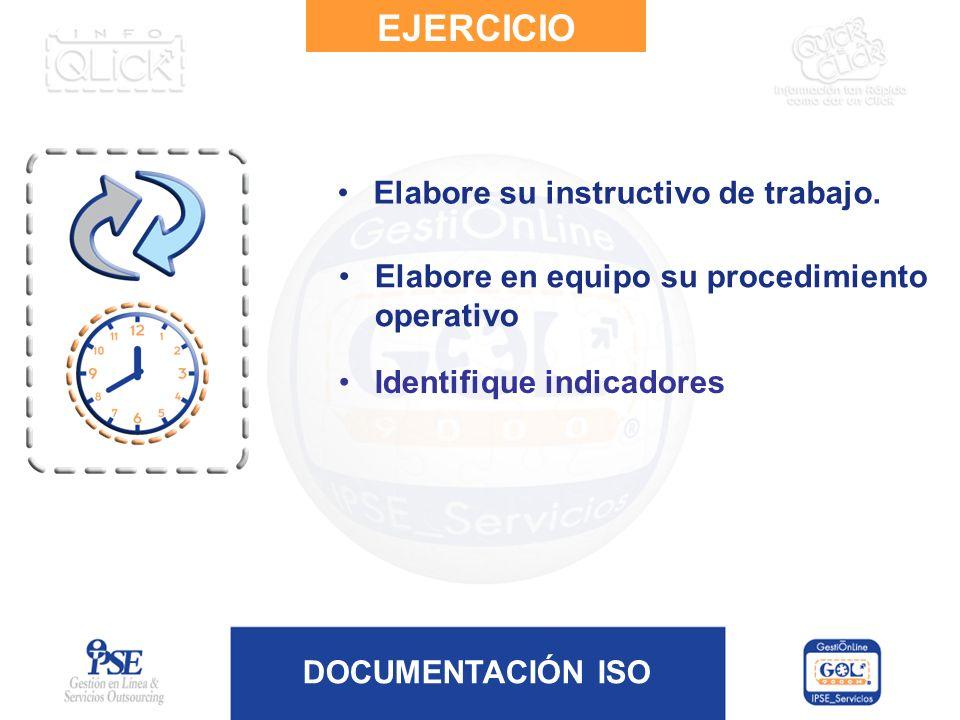 DOCUMENTACIÓN ISO Elabore su instructivo de trabajo. EJERCICIO Elabore en equipo su procedimiento operativo Identifique indicadores