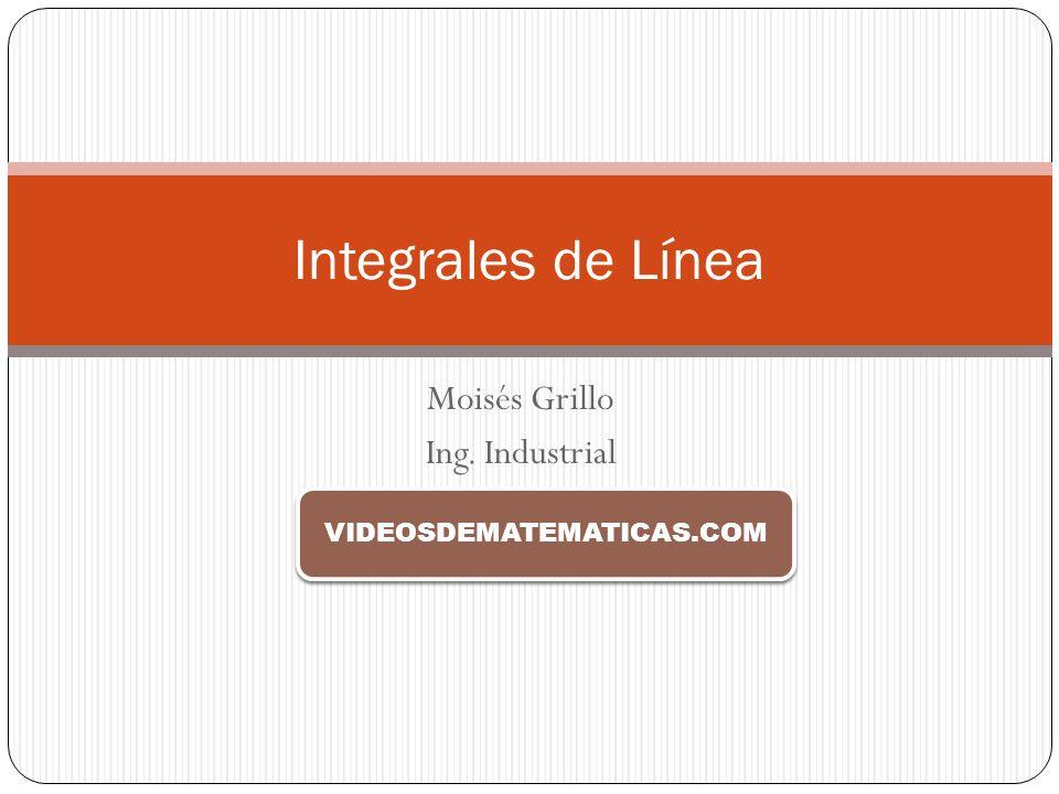 Moisés Grillo Ing. Industrial Integrales de Línea VIDEOSDEMATEMATICAS.COM