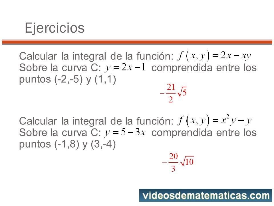 Calcular la integral de la función: Sobre la curva C: comprendida entre los puntos (-2,-5) y (1,1) Ejercicios Calcular la integral de la función: Sobre la curva C: comprendida entre los puntos (-1,8) y (3,-4)