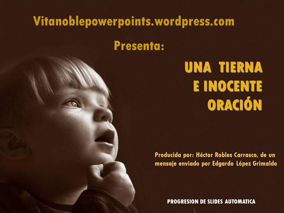 Vitanoblepowerpoints.wordpress.com Presenta: UNA TIERNA E INOCENTE ORACIÓN Producida por: Héctor Robles Carrasco, de un mensaje enviado por Edgardo López Grimaldo PROGRESION DE SLIDES AUTOMATICA