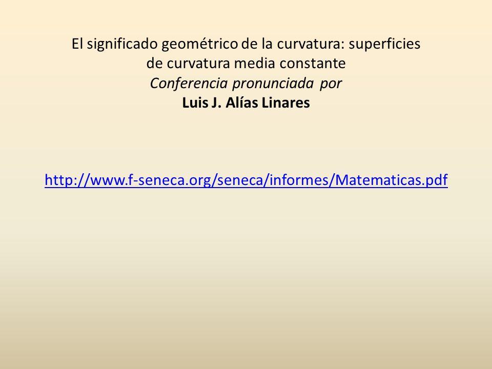 http://www.f-seneca.org/seneca/informes/Matematicas.pdf El significado geométrico de la curvatura: superficies de curvatura media constante Conferenci