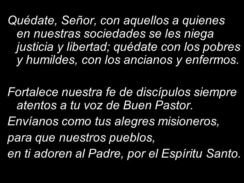 Quédate, Señor, con aquellos a quienes en nuestras sociedades se les niega justicia y libertad; quédate con los pobres y humildes, con los ancianos y