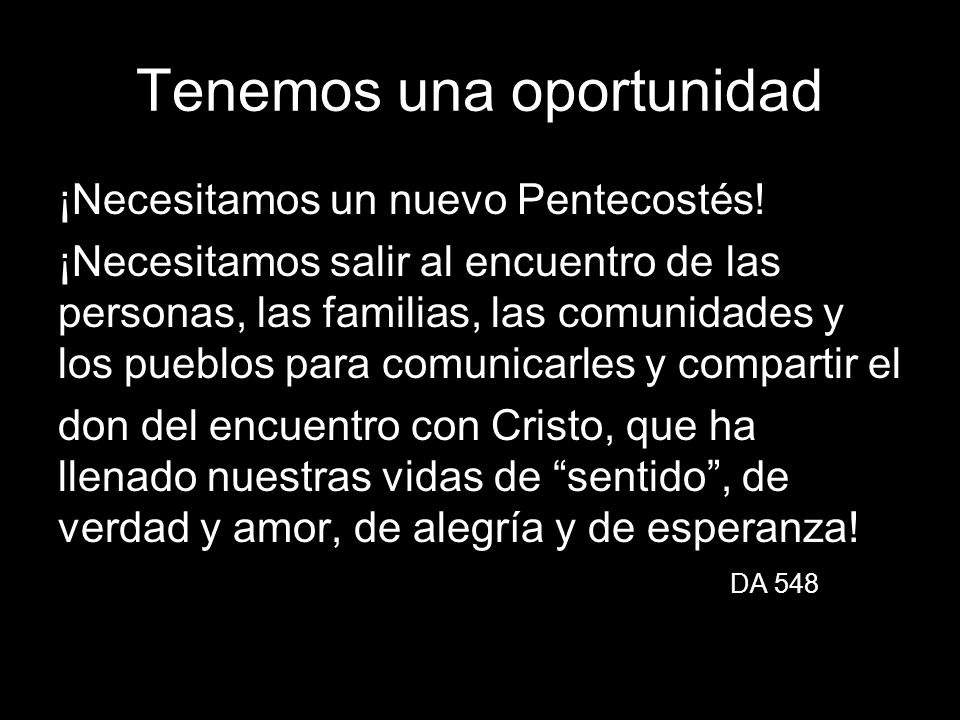 Tenemos una oportunidad ¡Necesitamos un nuevo Pentecostés! ¡Necesitamos salir al encuentro de las personas, las familias, las comunidades y los pueblo