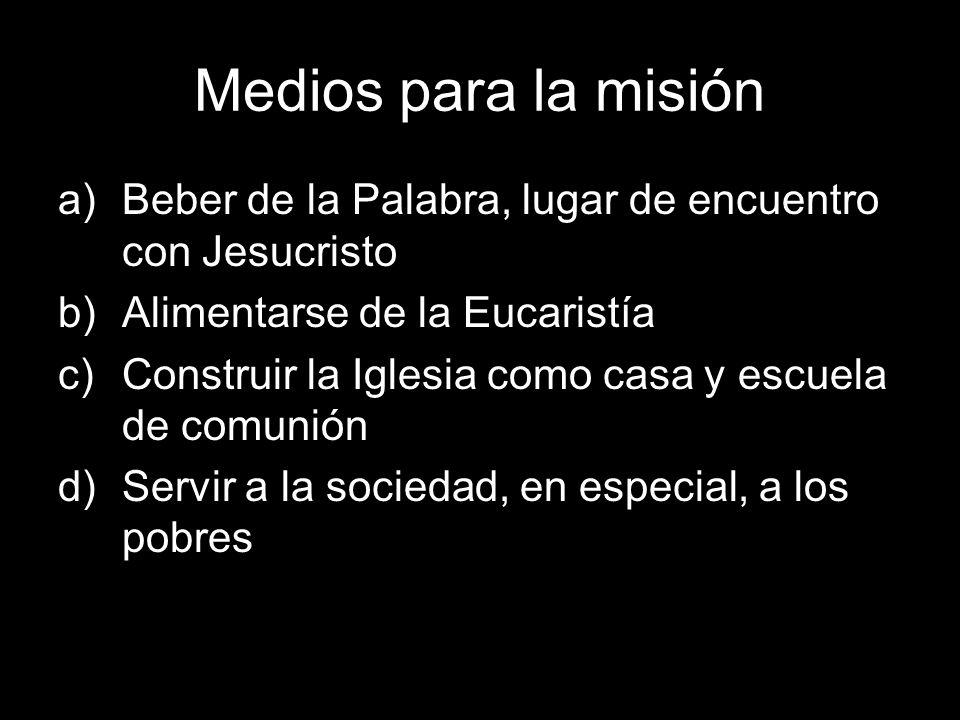 Medios para la misión a)Beber de la Palabra, lugar de encuentro con Jesucristo b)Alimentarse de la Eucaristía c)Construir la Iglesia como casa y escue