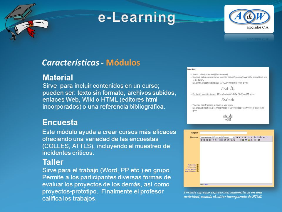 Características - Módulos Encuesta Este módulo ayuda a crear cursos más eficaces ofreciendo una variedad de las encuestas (COLLES, ATTLS), incluyendo el muestreo de incidentes críticos.