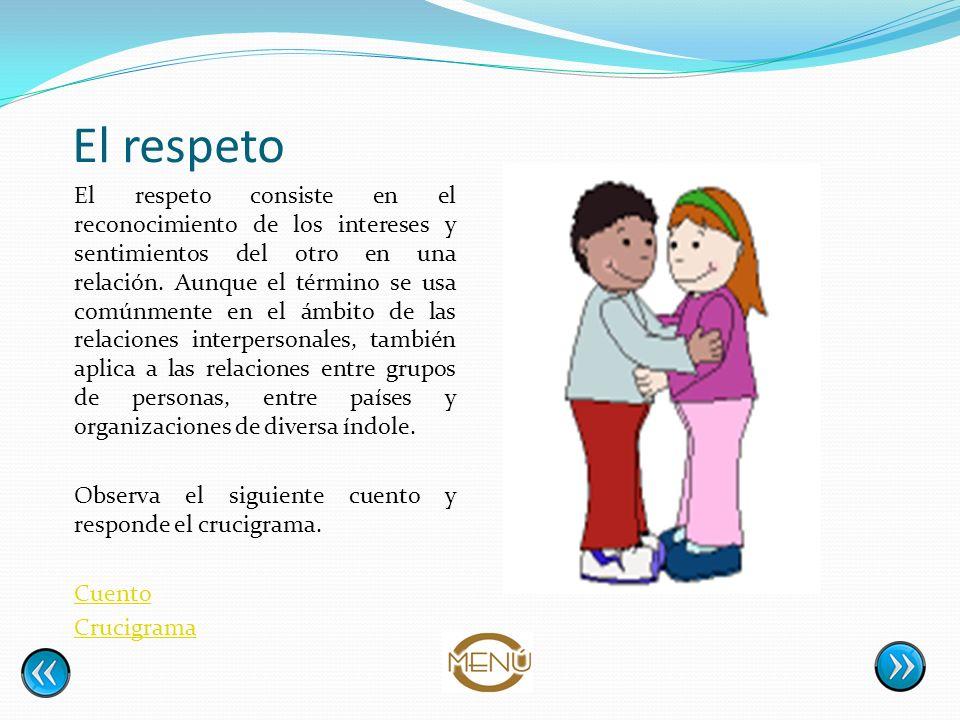 El respeto El respeto consiste en el reconocimiento de los intereses y sentimientos del otro en una relación. Aunque el término se usa comúnmente en e