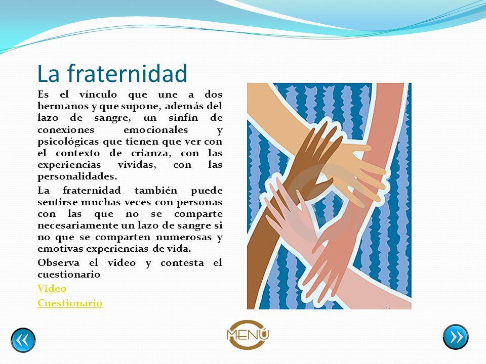 La fraternidad Es el vínculo que une a dos hermanos y que supone, además del lazo de sangre, un sinfín de conexiones emocionales y psicológicas que ti