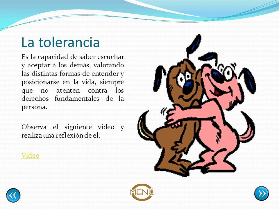 La tolerancia Es la capacidad de saber escuchar y aceptar a los demás, valorando las distintas formas de entender y posicionarse en la vida, siempre q