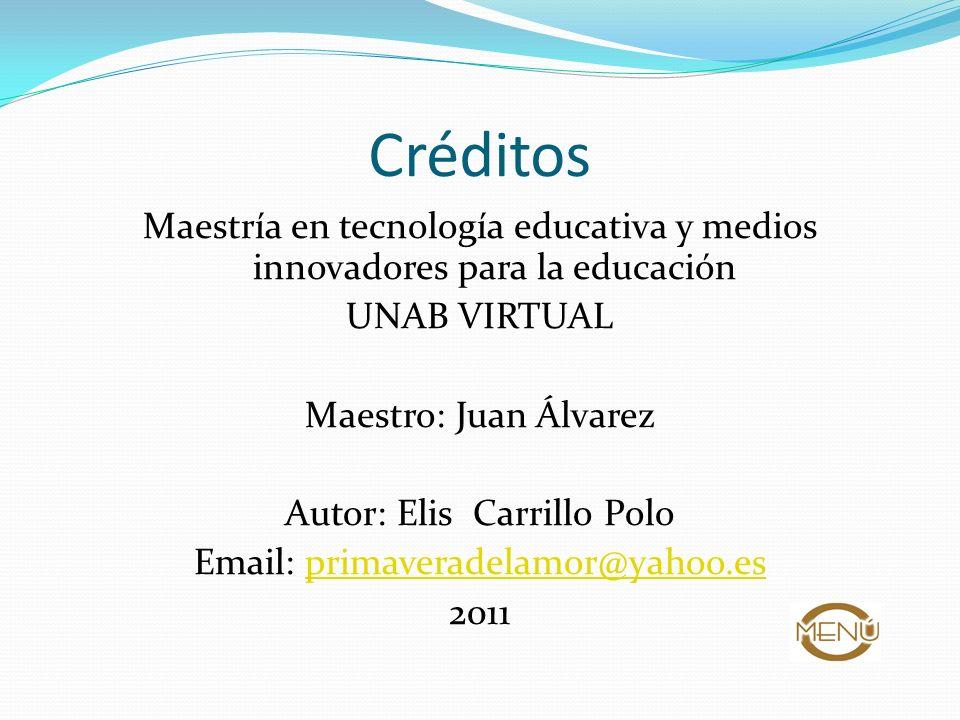Créditos Maestría en tecnología educativa y medios innovadores para la educación UNAB VIRTUAL Maestro: Juan Álvarez Autor: Elis Carrillo Polo Email: p