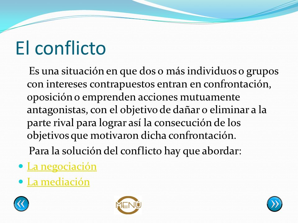 El conflicto Es una situación en que dos o más individuos o grupos con intereses contrapuestos entran en confrontación, oposición o emprenden acciones