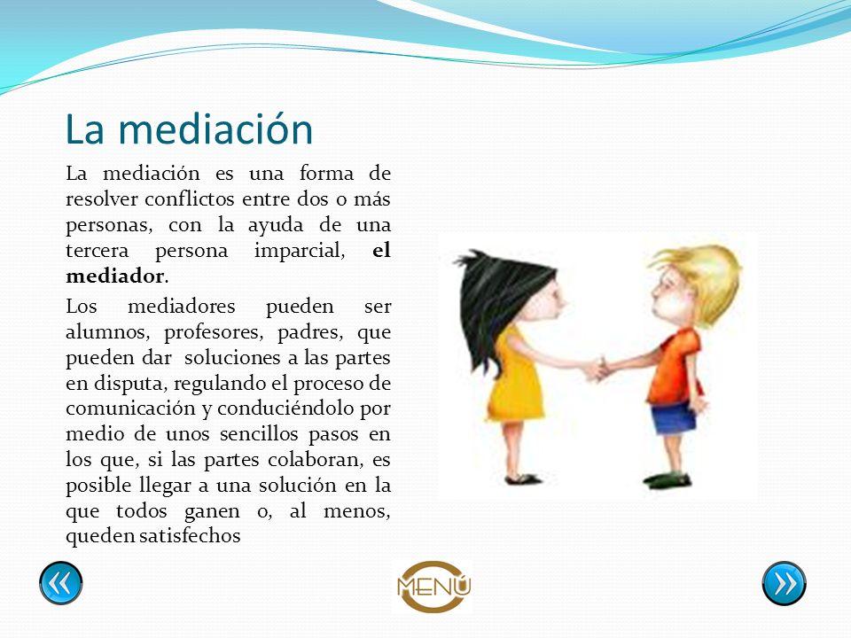 La mediación La mediación es una forma de resolver conflictos entre dos o más personas, con la ayuda de una tercera persona imparcial, el mediador. Lo