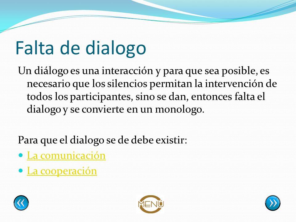 Falta de dialogo Un diálogo es una interacción y para que sea posible, es necesario que los silencios permitan la intervención de todos los participan