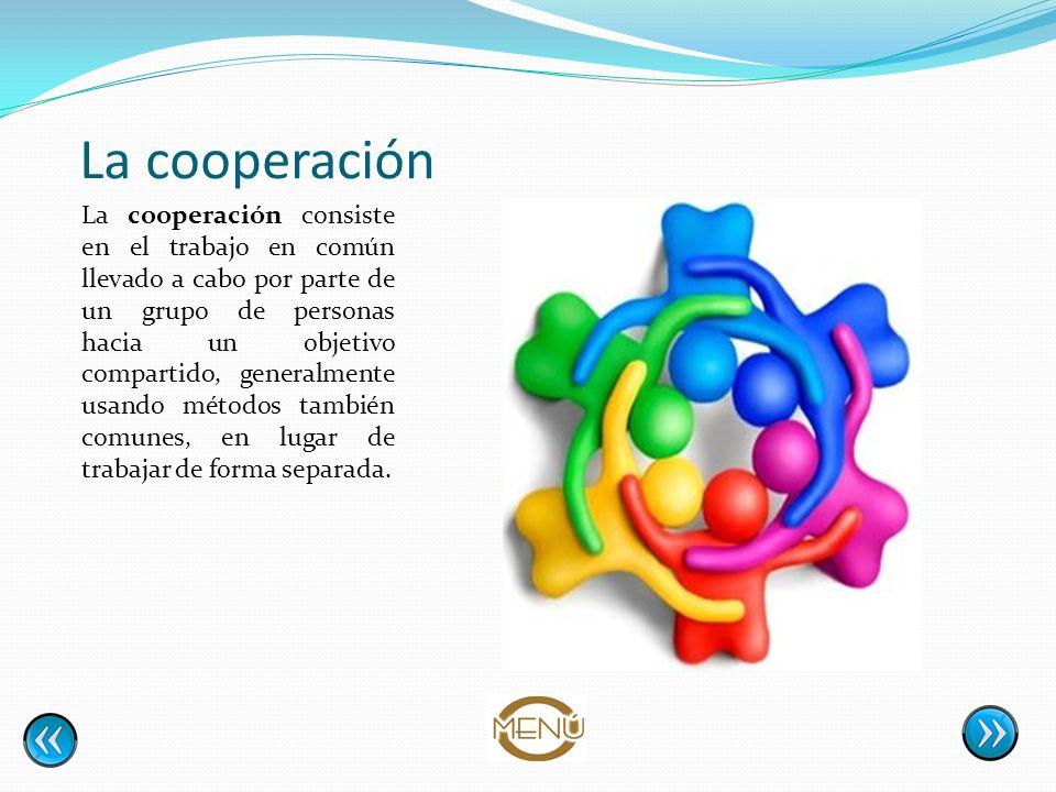 La cooperación La cooperación consiste en el trabajo en común llevado a cabo por parte de un grupo de personas hacia un objetivo compartido, generalme