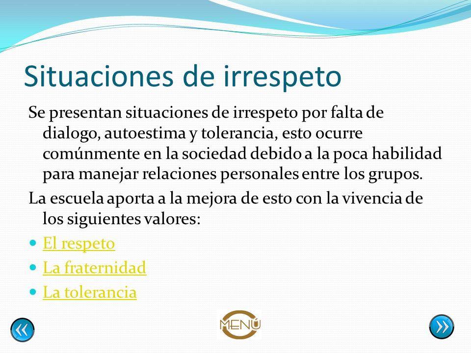 Situaciones de irrespeto Se presentan situaciones de irrespeto por falta de dialogo, autoestima y tolerancia, esto ocurre comúnmente en la sociedad de