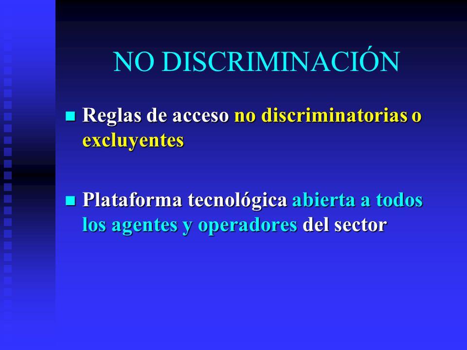 NO DISCRIMINACIÓN Reglas de acceso no discriminatorias o excluyentes Reglas de acceso no discriminatorias o excluyentes Plataforma tecnológica abierta a todos los agentes y operadores del sector Plataforma tecnológica abierta a todos los agentes y operadores del sector