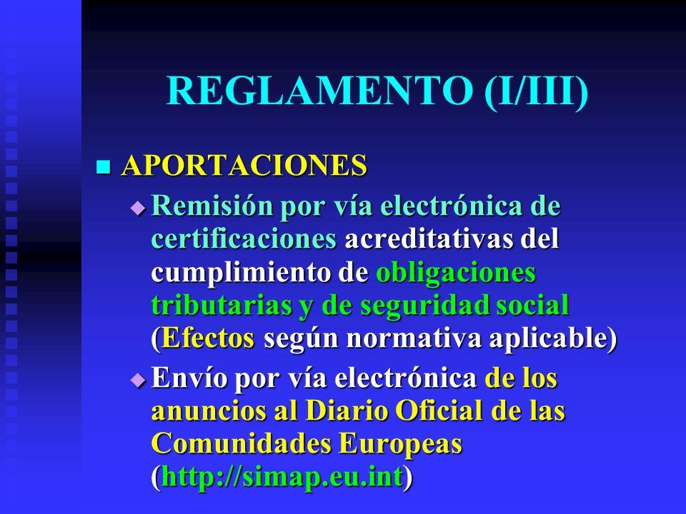 REGLAMENTO (I/III) APORTACIONES APORTACIONES Remisión por vía electrónica de certificaciones acreditativas del cumplimiento de obligaciones tributarias y de seguridad social (Efectos según normativa aplicable) Remisión por vía electrónica de certificaciones acreditativas del cumplimiento de obligaciones tributarias y de seguridad social (Efectos según normativa aplicable) Envío por vía electrónica de los anuncios al Diario Oficial de las Comunidades Europeas (http://simap.eu.int) Envío por vía electrónica de los anuncios al Diario Oficial de las Comunidades Europeas (http://simap.eu.int)