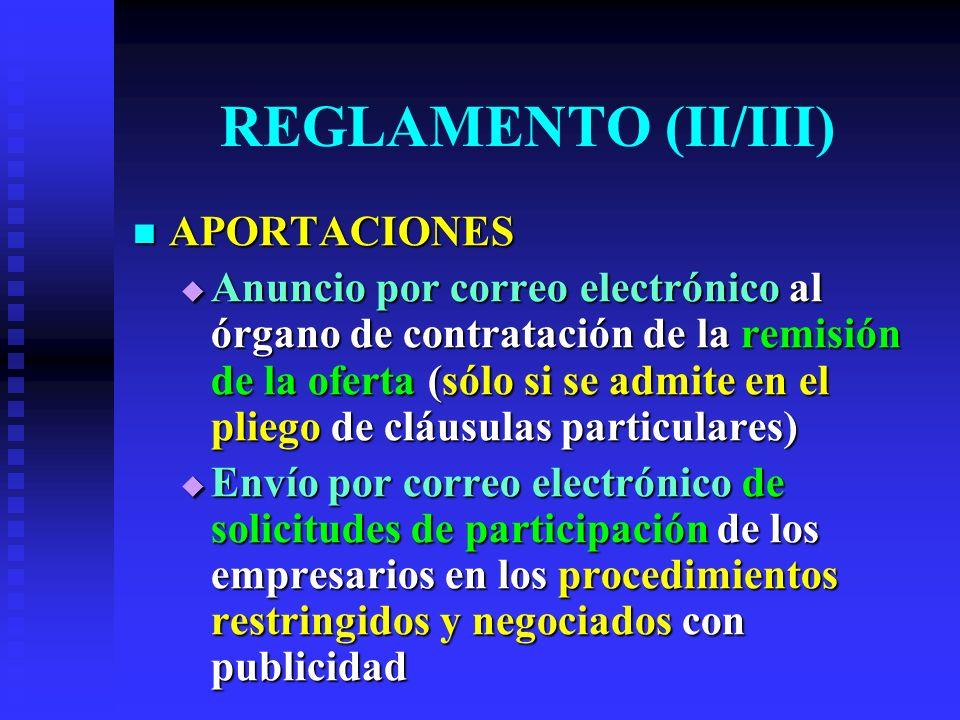 REGLAMENTO (II/III) APORTACIONES APORTACIONES Anuncio por correo electrónico al órgano de contratación de la remisión de la oferta (sólo si se admite en el pliego de cláusulas particulares) Anuncio por correo electrónico al órgano de contratación de la remisión de la oferta (sólo si se admite en el pliego de cláusulas particulares) Envío por correo electrónico de solicitudes de participación de los empresarios en los procedimientos restringidos y negociados con publicidad Envío por correo electrónico de solicitudes de participación de los empresarios en los procedimientos restringidos y negociados con publicidad