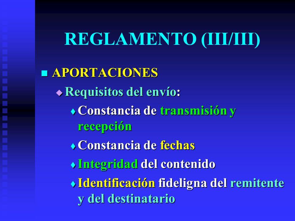 REGLAMENTO (III/III) APORTACIONES APORTACIONES Requisitos del envío: Requisitos del envío: Constancia de transmisión y recepción Constancia de transmisión y recepción Constancia de fechas Constancia de fechas Integridad del contenido Integridad del contenido Identificación fideligna del remitente y del destinatario Identificación fideligna del remitente y del destinatario