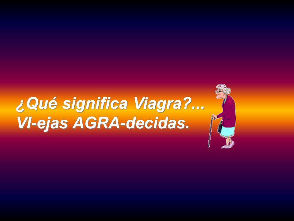 ¿Qué significa Viagra?... VI-ejas AGRA-decidas.