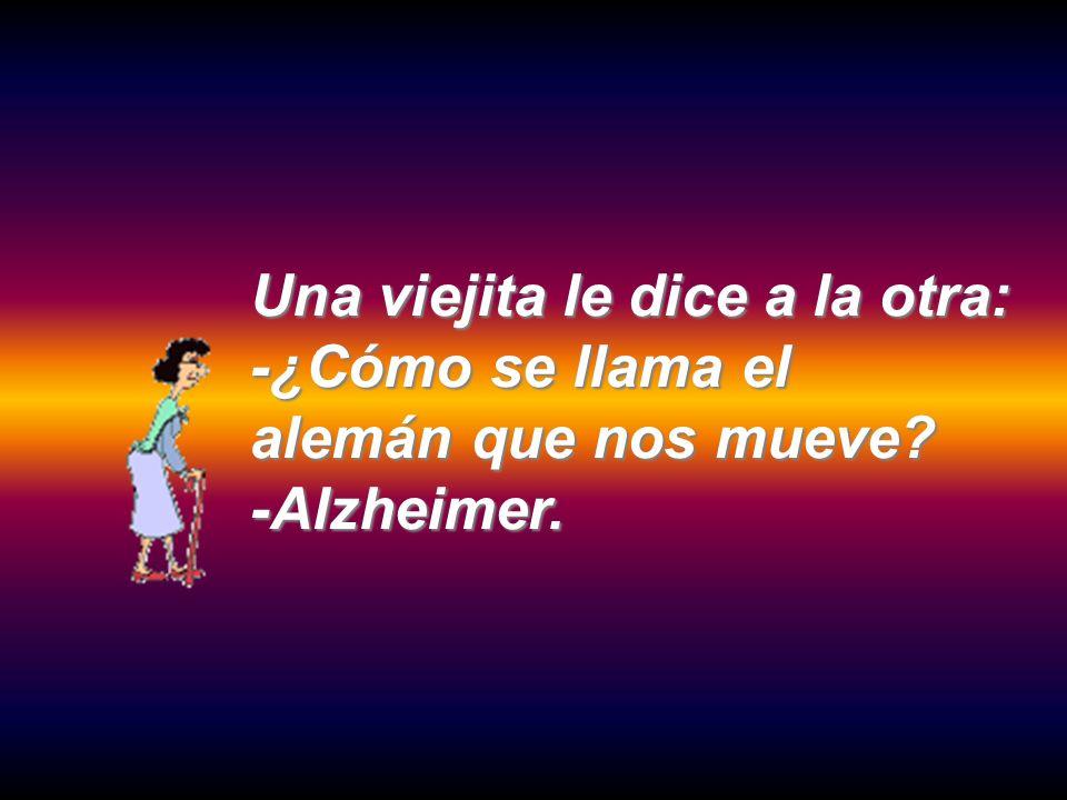 Una viejita le dice a la otra: -¿Cómo se llama el alemán que nos mueve? -Alzheimer.