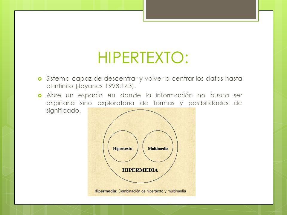 HIPERTEXTO: Sistema capaz de descentrar y volver a centrar los datos hasta el infinito (Joyanes 1998:143). Abre un espacio en donde la información no