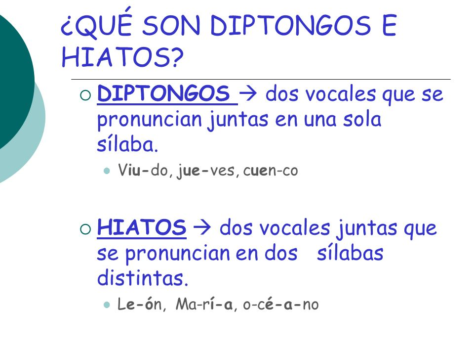 ¿QUÉ SON DIPTONGOS E HIATOS? DIPTONGOS dos vocales que se pronuncian juntas en una sola sílaba. Viu-do, jue-ves, cuen-co HIATOS dos vocales juntas que