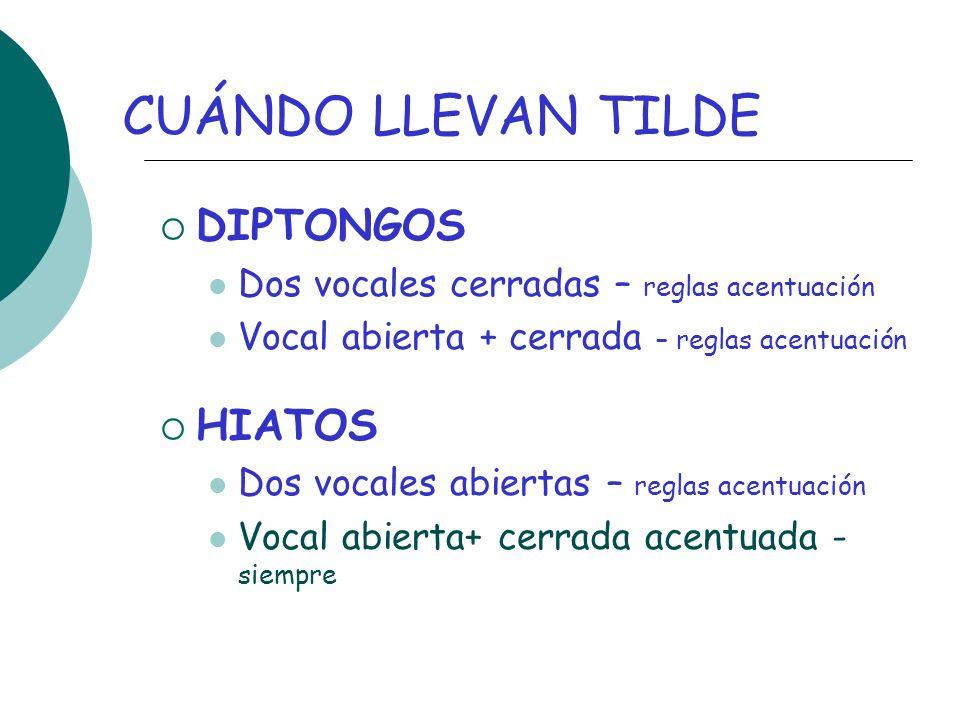 CUÁNDO LLEVAN TILDE DIPTONGOS Dos vocales cerradas – reglas acentuación Vocal abierta + cerrada – reglas acentuación HIATOS Dos vocales abiertas – reg
