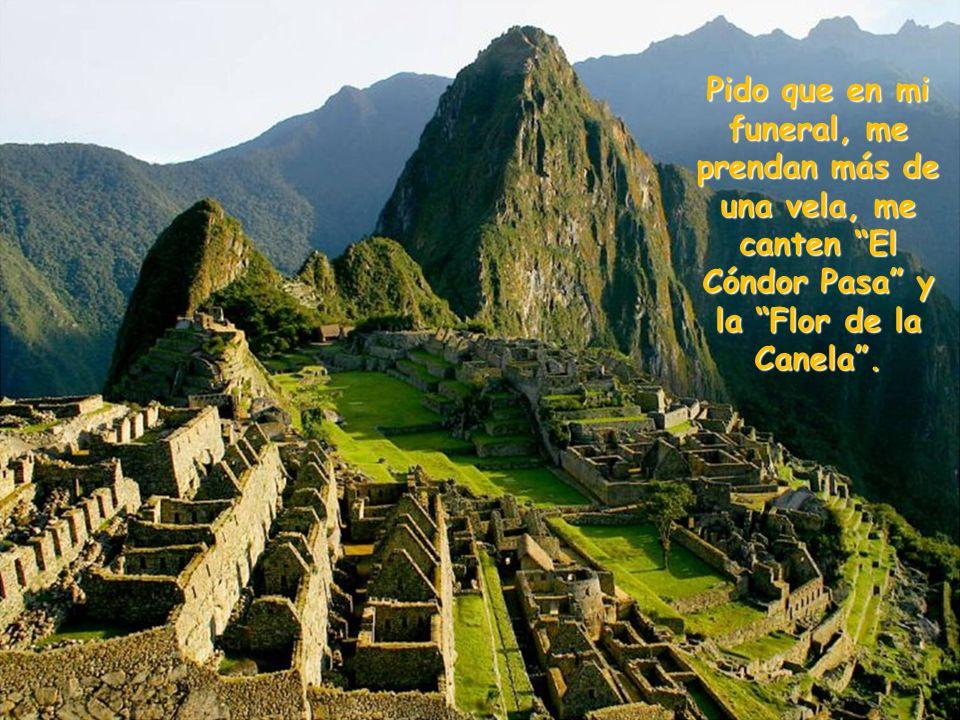 Cuando yo deje este mundo, como todo ser humano, me iré con dolor profundo por no haber sido peruano.