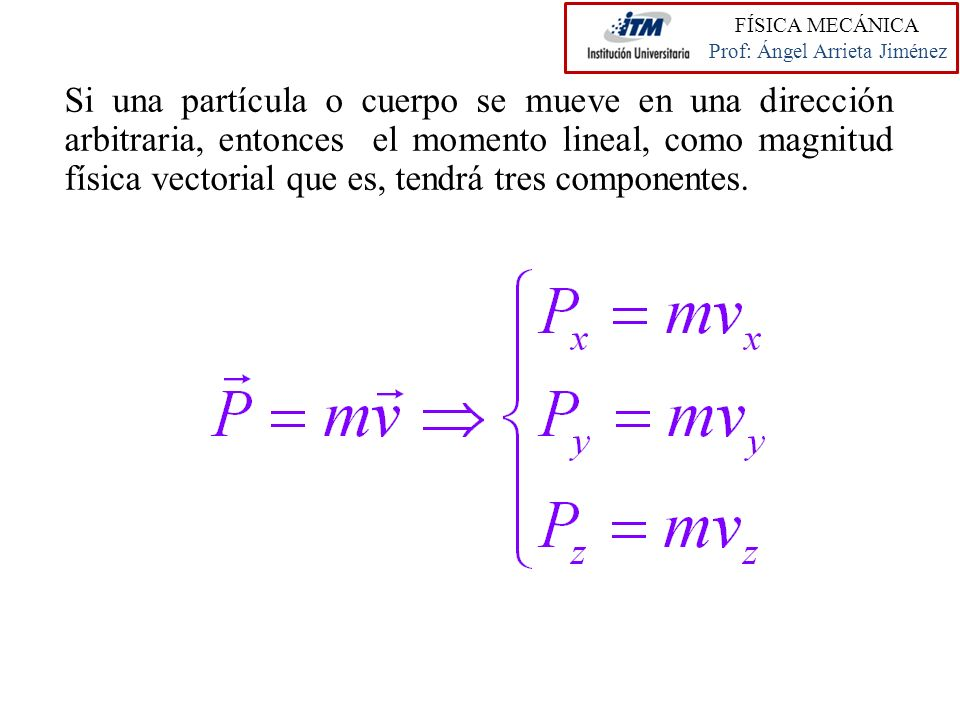 Si una partícula o cuerpo se mueve en una dirección arbitraria, entonces el momento lineal, como magnitud física vectorial que es, tendrá tres compone