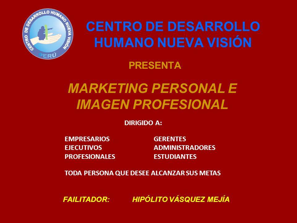 CENTRO DE DESARROLLO HUMANO NUEVA VISIÓN PRESENTA MARKETING PERSONAL E IMAGEN PROFESIONAL FAILITADOR: HIPÓLITO VÁSQUEZ MEJÍA DIRIGIDO A: EMPRESARIOSGE
