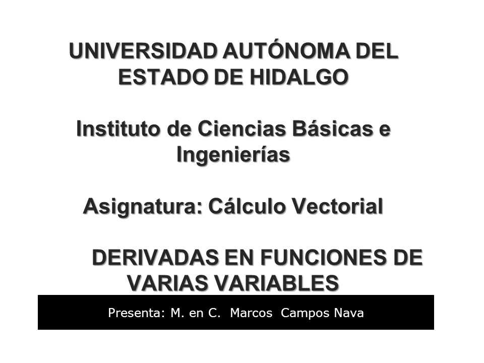 UNIVERSIDAD AUTÓNOMA DEL ESTADO DE HIDALGO Instituto de Ciencias Básicas e Ingenierías Asignatura: Cálculo Vectorial DERIVADAS EN FUNCIONES DE VARIAS VARIABLES UNIVERSIDAD AUTÓNOMA DEL ESTADO DE HIDALGO Instituto de Ciencias Básicas e Ingenierías Asignatura: Cálculo Vectorial DERIVADAS EN FUNCIONES DE VARIAS VARIABLES Presenta: M.